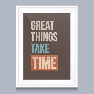 a motivational poster saying great things take time, emphasising that building a business is not quick. It is not a get-rich-quick activity